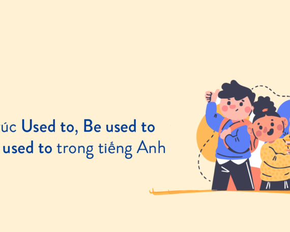 Cấu trúc Used to, Be used to & Get used to trong tiếng Anh